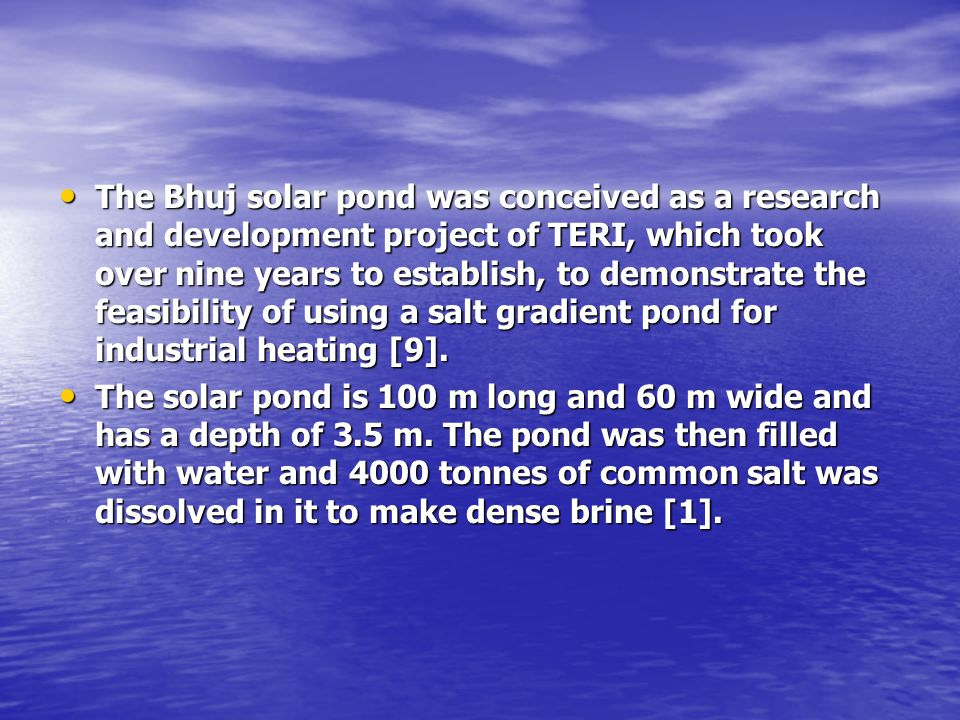The Bhuj solar pond was conceived as a research and development project of TERI, which took over nine years to establish, to demonstrate the feasibility of using a salt gradient pond for industrial heating [9].